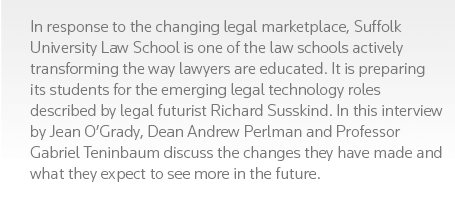 In response to the changing legal marketplace, Suffolk University Law School is one of the law schools actively transforming the way lawyers are educated. It is preparing its students for the emerging legal technology roles described by legal futurist Richard Susskind. In this interview by Jean O'Grady, Dean Andrew Perlman and Professor Gabriel Teninbaum discuss the changes they have made and what they expect to see more in the future.