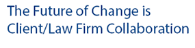 The Future of Change is Client / Law Firm Collaboration