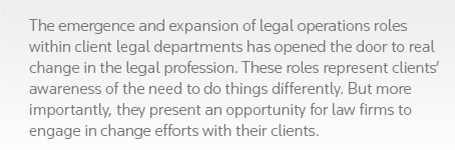 The emergence and expansion of legal operations roles within client legal departments has opened the door to real change in the legal profession. These roles represent clients' awareness of the need to do things differently. But more importantly, they present an opportunity for law firms to engage in change efforts with their clients.