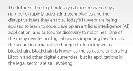 The future of the legal industry is being reshaped by a number of rapidly-advancing technologies and the disruptive ideas they enable. Today's lawyers are being advised to learn to code, develop an artificial intelligence (AI) application, and outsource discovery to machines. One of the many new technological drivers impacting law firms is the secure information exchange platform known as blockchain. Blockchain is known as the structure underlying Bitcoin and other digital currencies, but its applications in the legal sector are still evolving.