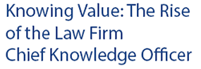 Knowing Value: The Rise of the Law Firm Chief Knowledge Officer