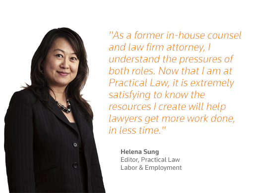 """As a former in-house counsel and law firm attorney, I understand the pressures of both roles. Now that I am at Practical Law, it is extremely satisfying to know the resources I create will help lawyers get more work done, in less time."" - Helena Sung, Editor, Practical Law Labor and Employment"