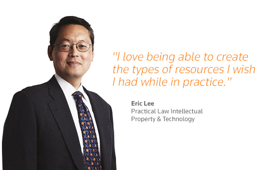 """I love being able to create the types of resources I wish I had while in practice."" - Eric Lee, Practical Law Intellectual, Property & Technology"